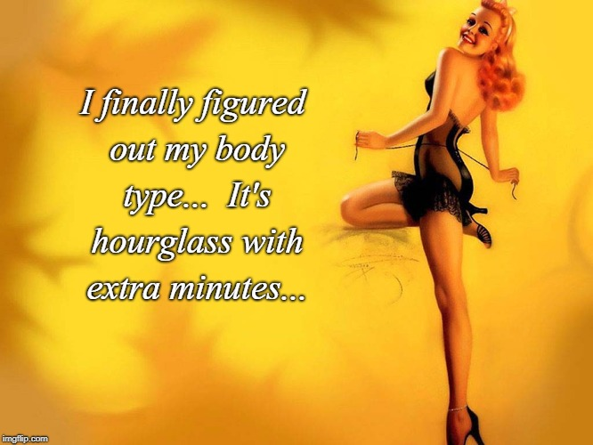 Body type... | I finally figured out my body type...  It's hourglass with extra minutes... | image tagged in my,body type,hourglass,extra | made w/ Imgflip meme maker