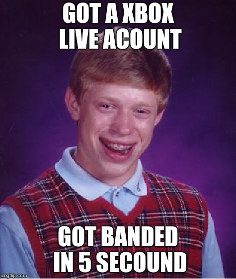 Bad Luck Brian Meme | GOT A XBOX LIVE ACOUNT GOT BANDED IN 5 SECOUND | image tagged in memes,bad luck brian | made w/ Imgflip meme maker