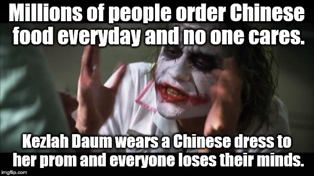 More Libtard philosophy | Millions of people order Chinese food everyday and no one cares. Kezlah Daum wears a Chinese dress to her prom and everyone loses their mind | image tagged in and everybody loses their minds | made w/ Imgflip meme maker