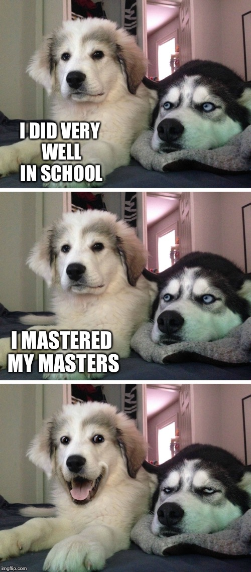 I DID VERY WELL IN SCHOOL I MASTERED MY MASTERS | made w/ Imgflip meme maker