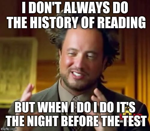 Ancient Aliens Meme | I DON'T ALWAYS DO THE HISTORY OF READING BUT WHEN I DO I DO IT'S THE NIGHT BEFORE THE TEST | image tagged in memes,ancient aliens | made w/ Imgflip meme maker