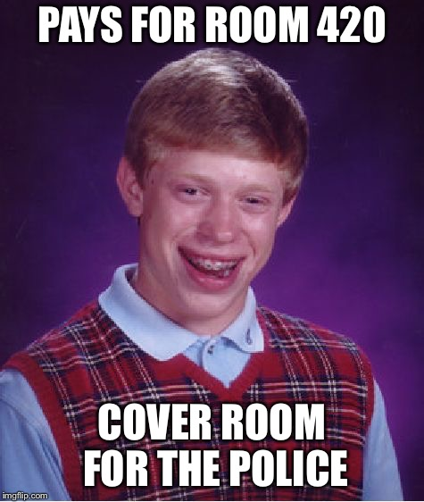 Bad Luck Brian Meme | PAYS FOR ROOM 420 COVER ROOM FOR THE POLICE | image tagged in memes,bad luck brian | made w/ Imgflip meme maker