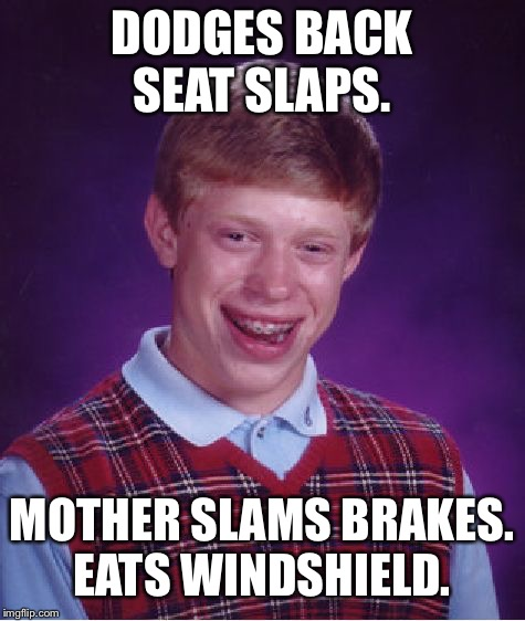Bad Luck Brian Meme | DODGES BACK SEAT SLAPS. MOTHER SLAMS BRAKES. EATS WINDSHIELD. | image tagged in memes,bad luck brian | made w/ Imgflip meme maker
