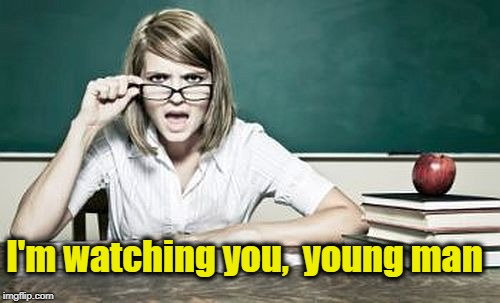 teacher | I'm watching you,  young man | image tagged in teacher | made w/ Imgflip meme maker