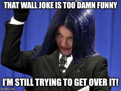 Too Damn High Mima | THAT WALL JOKE IS TOO DAMN FUNNY I'M STILL TRYING TO GET OVER IT! | image tagged in too damn high mima | made w/ Imgflip meme maker