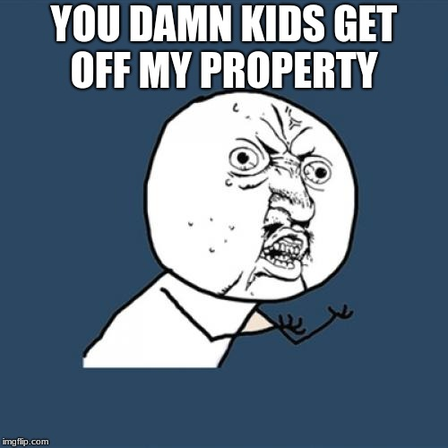 Raging Grandpa | YOU DAMN KIDS GET OFF MY PROPERTY | image tagged in memes,y u no,funny,rage,asdf | made w/ Imgflip meme maker