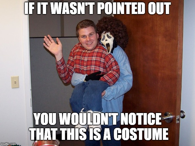 IF IT WASN'T POINTED OUT YOU WOULDN'T NOTICE THAT THIS IS A COSTUME | made w/ Imgflip meme maker