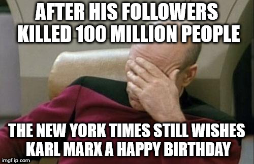 Captain Picard Facepalm Meme | AFTER HIS FOLLOWERS KILLED 100 MILLION PEOPLE THE NEW YORK TIMES STILL WISHES KARL MARX A HAPPY BIRTHDAY | image tagged in memes,captain picard facepalm | made w/ Imgflip meme maker