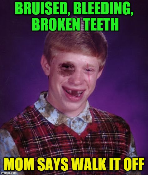 BRUISED, BLEEDING, BROKEN TEETH MOM SAYS WALK IT OFF | made w/ Imgflip meme maker