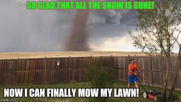 Meanwhile, in Oklahoma... | SO GLAD THAT ALL THE SNOW IS GONE! NOW I CAN FINALLY MOW MY LAWN! | image tagged in tornado,snow,memes,funny | made w/ Imgflip meme maker