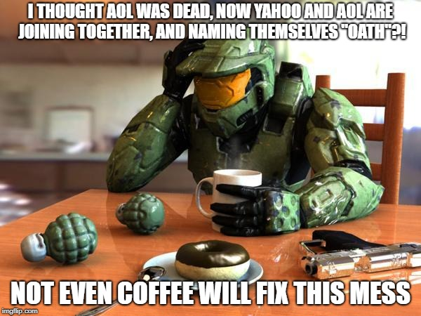 "I THOUGHT AOL WAS DEAD, NOW YAHOO AND AOL ARE JOINING TOGETHER, AND NAMING THEMSELVES ""OATH""?! NOT EVEN COFFEE WILL FIX THIS MESS 
