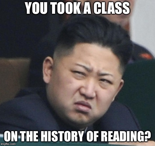 YOU TOOK A CLASS ON THE HISTORY OF READING? | made w/ Imgflip meme maker