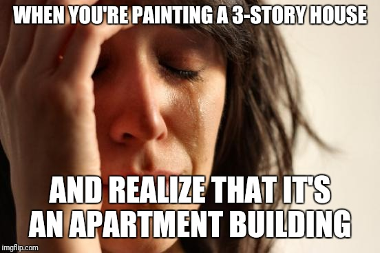 First World Problems Meme | WHEN YOU'RE PAINTING A 3-STORY HOUSE AND REALIZE THAT IT'S AN APARTMENT BUILDING | image tagged in memes,first world problems | made w/ Imgflip meme maker