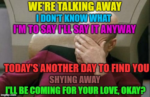 Captain Picard Facepalm Meme | WE'RE TALKING AWAY I'LL BE COMING FOR YOUR LOVE, OKAY? I DON'T KNOW WHAT I'M TO SAY I'LL SAY IT ANYWAY TODAY'S ANOTHER DAY TO FIND YOU SHYIN | image tagged in memes,captain picard facepalm | made w/ Imgflip meme maker