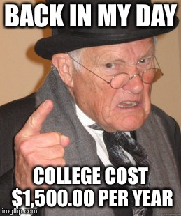 BACK IN MY DAY COLLEGE COST $1,500.00 PER YEAR | made w/ Imgflip meme maker