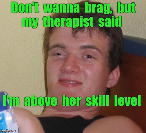 10 Guy | Don't  wanna  brag,  but  my  therapist  said I'm  above  her  skill  level | image tagged in memes,10 guy,therapist | made w/ Imgflip meme maker