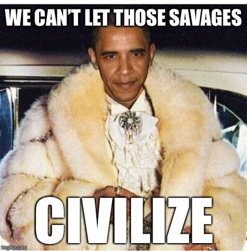 Pimp Daddy Obama | WE CAN'T LET THOSE SAVAGES CIVILIZE | image tagged in pimp daddy obama | made w/ Imgflip meme maker