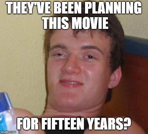 10 Guy Meme | THEY'VE BEEN PLANNING THIS MOVIE FOR FIFTEEN YEARS? | image tagged in memes,10 guy | made w/ Imgflip meme maker