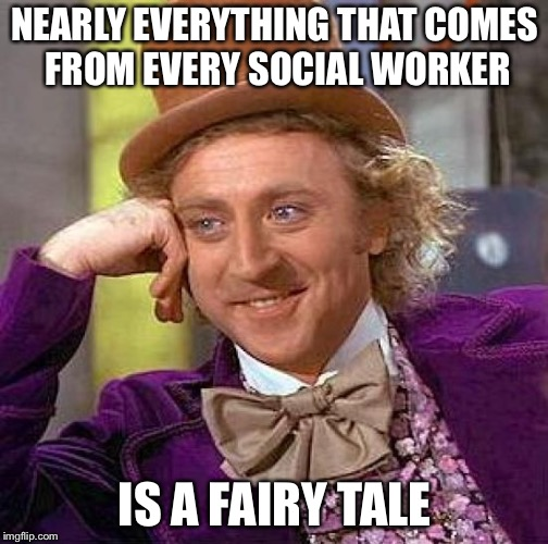 Creepy Condescending Wonka Meme | NEARLY EVERYTHING THAT COMES FROM EVERY SOCIAL WORKER IS A FAIRY TALE | image tagged in memes,creepy condescending wonka | made w/ Imgflip meme maker