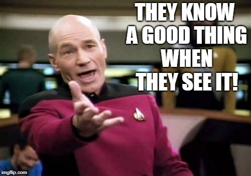 Picard Wtf Meme | THEY KNOW A GOOD THING WHEN THEY SEE IT! | image tagged in memes,picard wtf | made w/ Imgflip meme maker