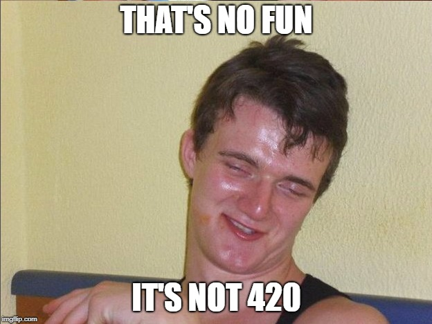 THAT'S NO FUN IT'S NOT 420 | made w/ Imgflip meme maker