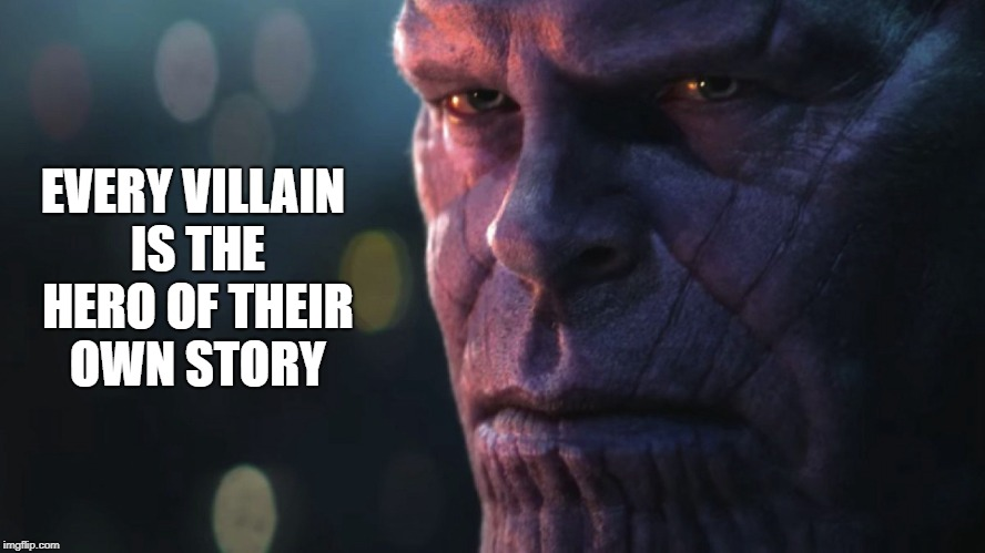 EVERY VILLAIN IS THE HERO OF THEIR OWN STORY | image tagged in thanos,infinity war | made w/ Imgflip meme maker