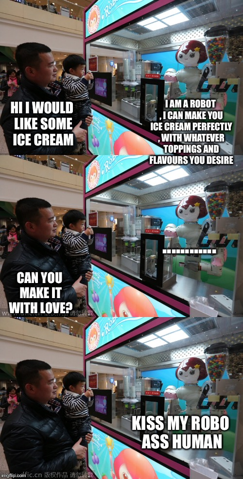 Where's the love | HI I WOULD LIKE SOME ICE CREAM I AM A ROBOT , I CAN MAKE YOU ICE CREAM PERFECTLY , WITH WHATEVER TOPPINGS AND FLAVOURS YOU DESIRE CAN YOU MA | image tagged in robots | made w/ Imgflip meme maker