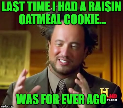 Ancient Aliens Meme | LAST TIME I HAD A RAISIN OATMEAL COOKIE... WAS FOR EVER AGO | image tagged in memes,ancient aliens | made w/ Imgflip meme maker