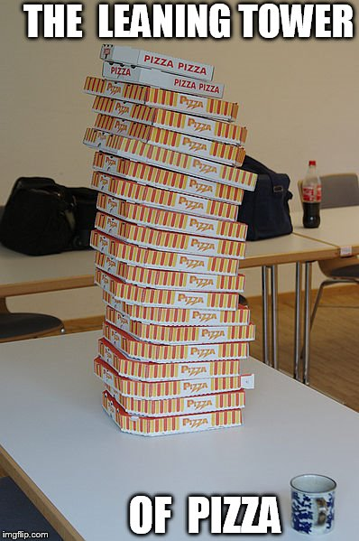 THE  LEANING TOWER OF  PIZZA | made w/ Imgflip meme maker