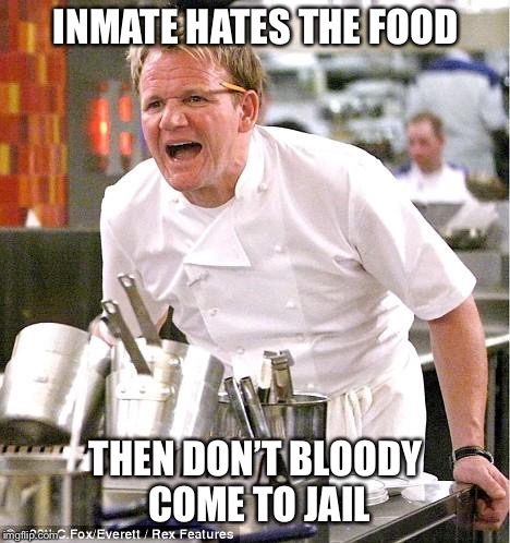 Chef Gordon Ramsay Meme | INMATE HATES THE FOOD THEN DON'T BLOODY COME TO JAIL | image tagged in memes,chef gordon ramsay | made w/ Imgflip meme maker