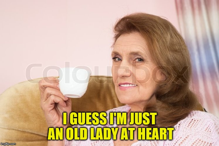 I GUESS I'M JUST AN OLD LADY AT HEART | made w/ Imgflip meme maker