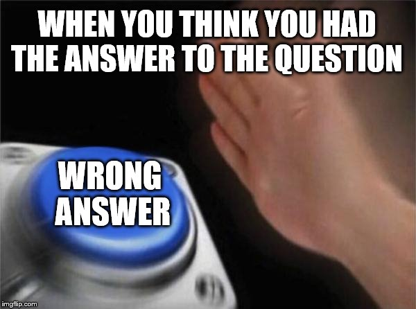 Blank Nut Button Meme | WHEN YOU THINK YOU HAD THE ANSWER TO THE QUESTION WRONG ANSWER | image tagged in memes,blank nut button | made w/ Imgflip meme maker