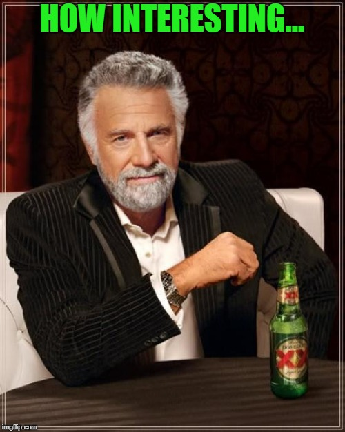 The Most Interesting Man In The World Meme | HOW INTERESTING... | image tagged in memes,the most interesting man in the world | made w/ Imgflip meme maker