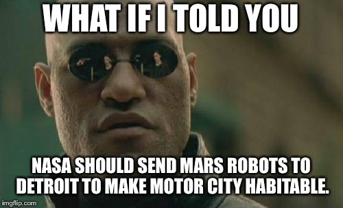 Life on Mars - Detroit sucks | WHAT IF I TOLD YOU NASA SHOULD SEND MARS ROBOTS TO DETROIT TO MAKE MOTOR CITY HABITABLE. | image tagged in memes,matrix morpheus,life on mars,nasa,detroit,robot | made w/ Imgflip meme maker