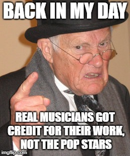 BACK IN MY DAY REAL MUSICIANS GOT CREDIT FOR THEIR WORK, NOT THE POP STARS | made w/ Imgflip meme maker