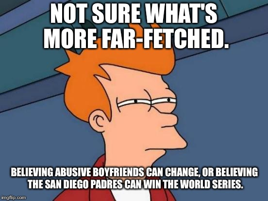 Being played for a fool | NOT SURE WHAT'S MORE FAR-FETCHED. BELIEVING ABUSIVE BOYFRIENDS CAN CHANGE, OR BELIEVING THE SAN DIEGO PADRES CAN WIN THE WORLD SERIES. | image tagged in memes,futurama fry,boyfriend,san diego,major league baseball,world | made w/ Imgflip meme maker