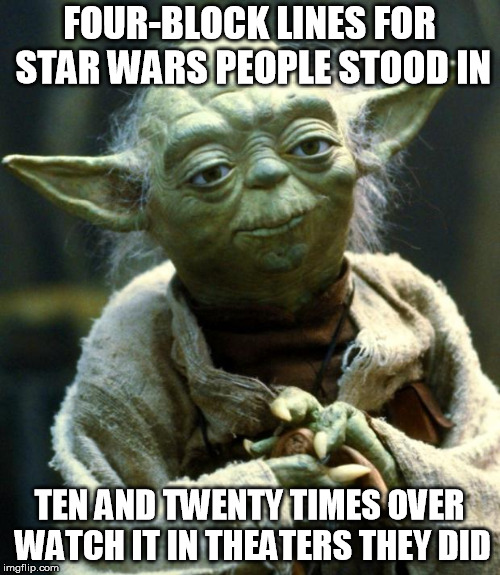 Star Wars Yoda Meme | FOUR-BLOCK LINES FOR STAR WARS PEOPLE STOOD IN TEN AND TWENTY TIMES OVER WATCH IT IN THEATERS THEY DID | image tagged in memes,star wars yoda | made w/ Imgflip meme maker