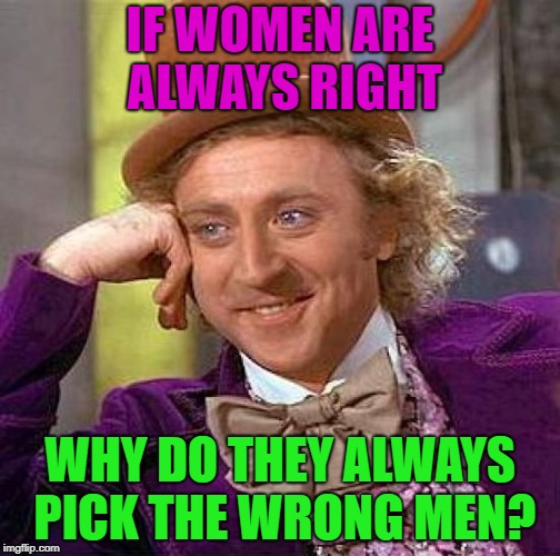 just a meme | IF WOMEN ARE ALWAYS RIGHT WHY DO THEY ALWAYS PICK THE WRONG MEN? | image tagged in memes,creepy condescending wonka | made w/ Imgflip meme maker