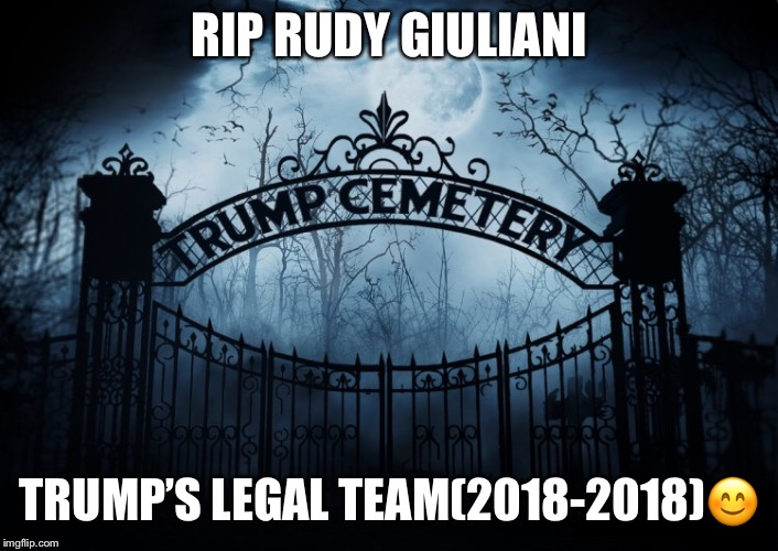 RIP Giuliani | RIP RUDY GIULIANI TRUMP'S LEGAL TEAM(2018-2018) | image tagged in rudy giuliani,donald trump,trumps administration,rip,big mouth,stormy daniels | made w/ Imgflip meme maker