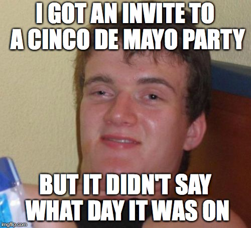 10 Guy Meme | I GOT AN INVITE TO A CINCO DE MAYO PARTY BUT IT DIDN'T SAY WHAT DAY IT WAS ON | image tagged in memes,10 guy | made w/ Imgflip meme maker