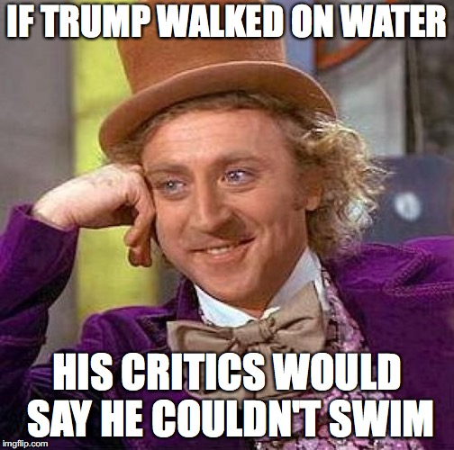 Creepy Condescending Wonka Meme | IF TRUMP WALKED ON WATER HIS CRITICS WOULD SAY HE COULDN'T SWIM | image tagged in memes,creepy condescending wonka | made w/ Imgflip meme maker