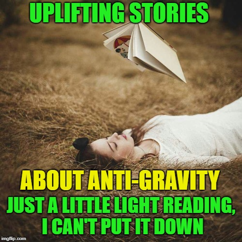 shined up and old one | UPLIFTING STORIES JUST A LITTLE LIGHT READING, I CAN'T PUT IT DOWN ABOUT ANTI-GRAVITY | image tagged in memes,funny,gravity | made w/ Imgflip meme maker