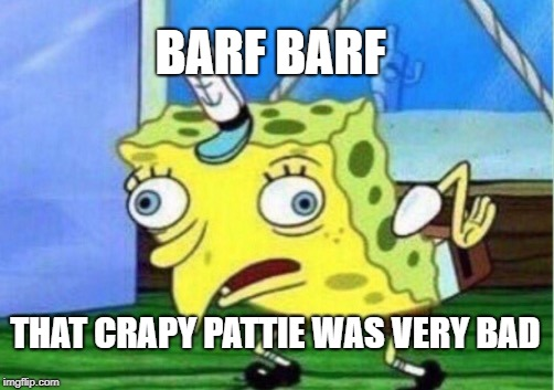 Mocking Spongebob Meme | BARF BARF THAT CRAPY PATTIE WAS VERY BAD | image tagged in memes,mocking spongebob | made w/ Imgflip meme maker