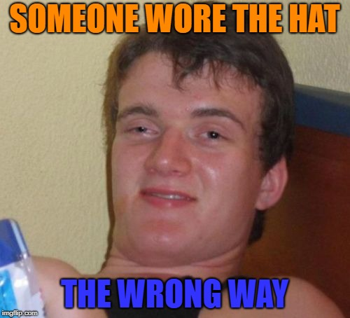10 Guy Meme | SOMEONE WORE THE HAT THE WRONG WAY | image tagged in memes,10 guy | made w/ Imgflip meme maker