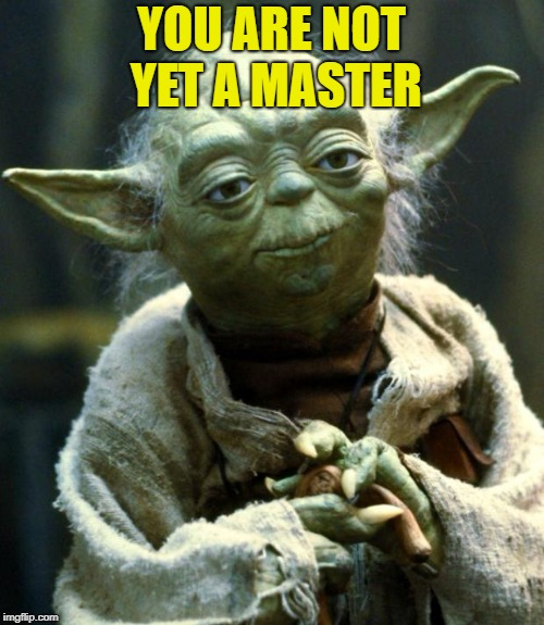Star Wars Yoda Meme | YOU ARE NOT YET A MASTER | image tagged in memes,star wars yoda | made w/ Imgflip meme maker