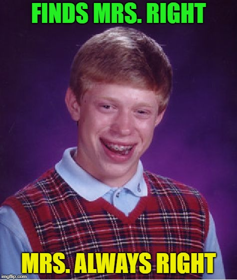 ha ha ha this one has probably been done already | FINDS MRS. RIGHT MRS. ALWAYS RIGHT | image tagged in memes,bad luck brian,your mom | made w/ Imgflip meme maker