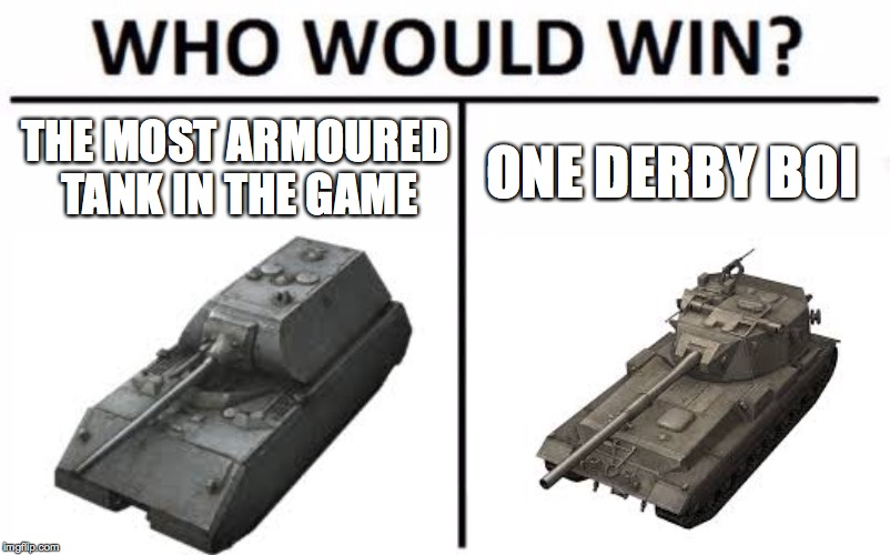 Who Would Win? Meme | THE MOST ARMOURED TANK IN THE GAME ONE DERBY BOI | image tagged in memes,who would win,world of tanks | made w/ Imgflip meme maker