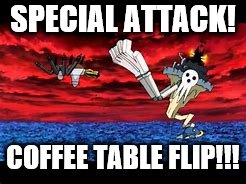 SPECIAL ATTACK! COFFEE TABLE FLIP!!! | image tagged in first world problems | made w/ Imgflip meme maker