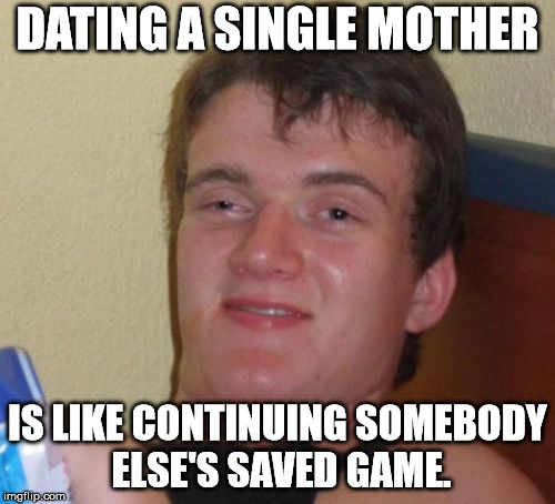 10 Guy Meme | DATING A SINGLE MOTHER IS LIKE CONTINUING SOMEBODY ELSE'S SAVED GAME. | image tagged in memes,10 guy | made w/ Imgflip meme maker