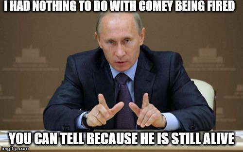 Vladimir tells the truth | I HAD NOTHING TO DO WITH COMEY BEING FIRED YOU CAN TELL BECAUSE HE IS STILL ALIVE | image tagged in memes,vladimir putin | made w/ Imgflip meme maker